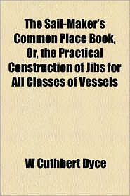 The Sail-Maker's Common Place Book, Or, the Practical Construction of Jibs for All Classes of Vessels - W. Cuthbert Dyce