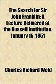 The Search for Sir John Franklin; A Lecture Delivered at the Russell Institution. January 15, 1851 - Charles Richard Weld