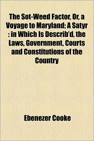 The Sot-Weed Factor, Or, a Voyage to Maryland; A Satyr: In Which Is Describ'd, the Laws, Government, Courts and Constitutions of the Country - Ebenezer Cooke