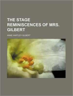 The Stage Reminiscences of Mrs. Gilbert - Anne Hartley Gilbert