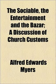 The Sociable, the Entertainment and the Bazar; A Discussion of Church Customs - Alfred Edwards Myers