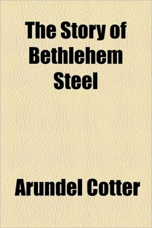 The Story of Bethlehem Steel - Arundel Cotter