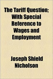 The Tariff Question; With Special Reference to Wages and Employment - Joseph Shield Nicholson