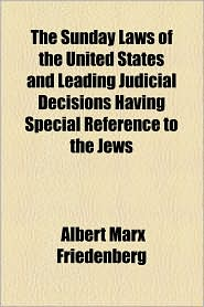 The Sunday Laws of the United States and Leading Judicial Decisions Having Special Reference to the Jews - Albert Marx Friedenberg