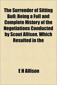The Surrender of Sitting Bull; Being a Full and Complete History of the Negotiations Conducted by Scout Allison, Which Resulted in the - E.H. Allison