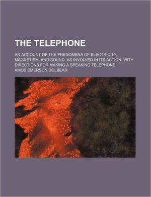The Telephone; An Account of the Phenomena of Electricity, Magnetism, and Sound, as Involved in Its Action. with Directions for Making a Speaking Tele - Amos Emerson Dolbear
