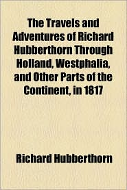 The Travels and Adventures of Richard Hubberthorn Through Holland, Westphalia, and Other Parts of the Continent, in 1817 - Richard Hubberthorn