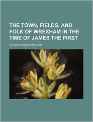 The Town, Fields, and Folk of Wrexham in the Time of James the First - Alfred Neobard Palmer
