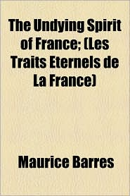The Undying Spirit of France; (Les Traits Eternels de La France) - Maurice Barrs, Maurice Barres