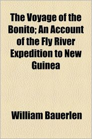 The Voyage of the Bonito; An Account of the Fly River Expedition to New Guinea - William Buerlen, William Bauerlen