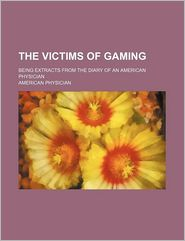 The Victims of Gaming; Being Extracts from the Diary of an American Physician