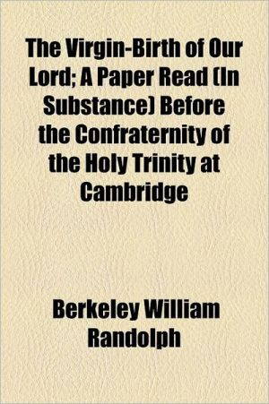 The Virgin-Birth of Our Lord; A Paper Read (in Substance) Before the Confraternity of the Holy Trinity at Cambridge - Berkeley William Randolph