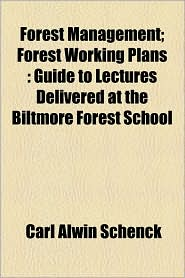 Forest Management; Forest Working Plans: Guide to Lectures Delivered at the Biltmore Forest School - Carl Alwin Schenck