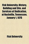 Fisk University; History, Building and Site, and Services of Dedication, at Nashville, Tennessee, January 1, 1876