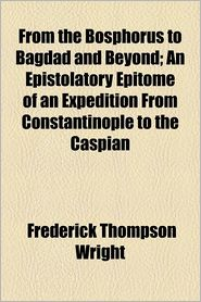 From the Bosphorus to Bagdad and Beyond; An Epistolatory Epitome of an Expedition from Constantinople to the Caspian
