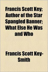 Francis Scott Key; Author of the Star Spangled Banner What Else He Was and Who - Francis Scott Key-Smith