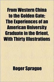From Western China to the Golden Gate; The Experiences of an American University Graduate in the Orient, with Thirty Illustrations - Roger Sprague