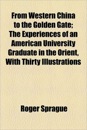 From Western China to the Golden Gate; The Experiences of an American University Graduate in the Orient, with Thirty Illustrations
