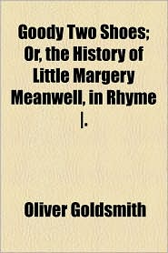 Goody Two Shoes; Or, the History of Little Margery Meanwell, in Rhyme. - Oliver Goldsmith