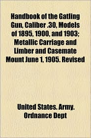 Handbook of the Gatling Gun, Caliber .30, Models of 1895, 1900, and 1903; Metallic Carriage and Limber and Casemate Mount June 1, 1905. Revised - United States Army Ordnance Dept