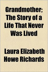 Grandmother; The Story of a Life That Never Was Lived - Laura Elizabeth Howe Richards