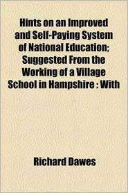 Hints on an Improved and Self-Paying System of National Education; Suggested from the Working of a Village School in Hampshire with Observations, from - Richard Dawes