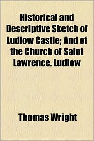 Historical and Descriptive Sketch of Ludlow Castle; And of the Church of Saint Lawrence, Ludlow - Thomas Wright