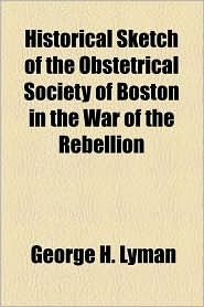 Historical Sketch of the Obstetrical Society of Boston in the War of the Rebellion - George H. Lyman