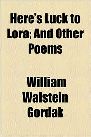 Here's Luck to Lora; And Other Poems - William Walstein Gordak