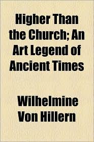 Higher Than the Church; An Art Legend of Ancient Times - Wilhelmine Von Hillern