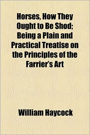 Horses, How They Ought to Be Shod; Being a Plain and Practical Treatise on the Principles of the Farrier's Art - William Haycock