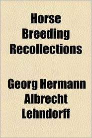 Horse Breeding Recollections - Georg Hermann Albrecht Lehndorff