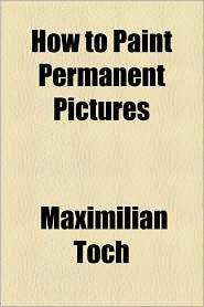 How to Paint Permanent Pictures - Maximilian Toch
