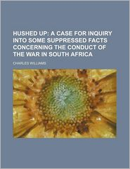 Hushed Up; A Case for Inquiry Into Some Suppressed Facts Concerning the Conduct of the War in South Africa - Charles Williams