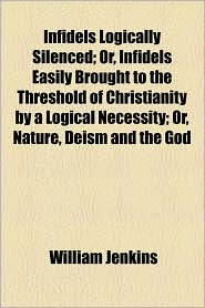 Infidels Logically Silenced; Or, Infidels Easily Brought to the Threshold of Christianity by a Logical Necessity; Or, Nature, Deism and the God - William Jenkins