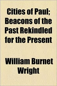 Cities Of Paul; Beacons Of The Past Rekindled For The Present - William Burnet Wright