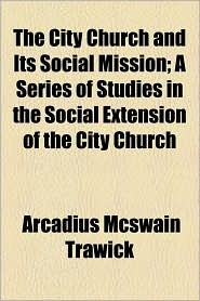 The City Church And Its Social Mission; A Series Of Studies In The Social Extension Of The City Church - Arcadius Mcswain Trawick