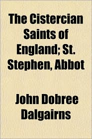 The Cistercian Saints of England; St. Stephen, Abbot - John Dobree Dalgairns
