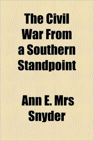 The Civil War From A Southern Standpoint - Ann E. Mrs Snyder