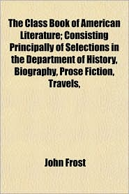 The Class Book of American Literature; Consisting Principally of Selections in the Department of History, Biography, Prose Fiction, Travels, - John Frost