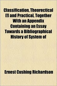 Classification, Theorectical [!] And Practical, Together With An Appendix Containing An Essay Towards A Bibliographical History Of System Of - Ernest Cushing Richardson