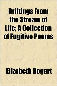 Driftings From The Stream Of Life; A Collection Of Fugitive Poems - Elizabeth Bogart