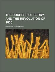 The Duchess Of Berry And The Revolution Of 1830 - Imbert De Saint-Amand
