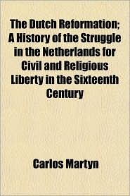 The Dutch Reformation; A History of the Struggle in the Netherlands for Civil and Religious Liberty in the Sixteenth Century - Carlos Martyn