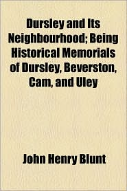 Dursley And Its Neighbourhood; Being Historical Memorials Of Dursley, Beverston, Cam, And Uley - John Henry Blunt