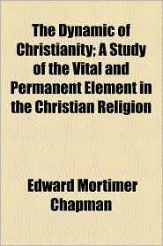 The Dynamic of Christianity; A Study of the Vital and Permanent Element in the Christian Religion - Edward Mortimer Chapman