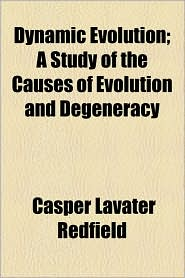 Dynamic Evolution; A Study Of The Causes Of Evolution And Degeneracy - Casper Lavater Redfield