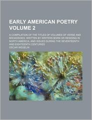 Early American Poetry Volume 2; A Compilation of the Titles of Volumes of Verse and Broadsides, Written by Writers Born or Residing in North America, - Oscar Wegelin