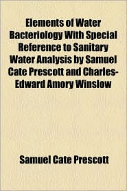 Elements Of Water Bacteriology With Special Reference To Sanitary Water Analysis By Samuel Cate Prescott And Charles-Edward Amory Winslow - Samuel Cate Prescott