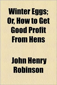 Winter Eggs; Or, How To Get Good Profit From Hens - John Henry Robinson